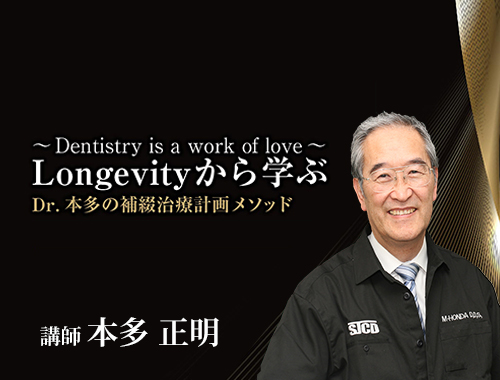 ~ Dentistry is a work of love ~  Longevity から学ぶ Dr.本多の補綴治療計画メソッド
